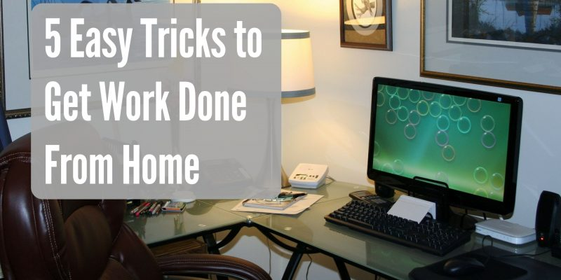 5 Easy Tricks to Get Work Done From Home