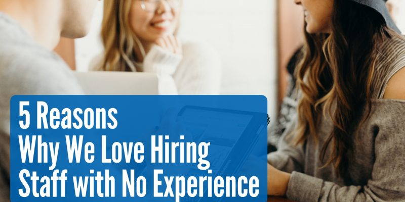 5 Reasons Why We Love Hiring Staff with No Experience